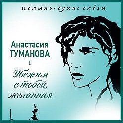 Анастасия Туманова - Убежим с тобой, желанная