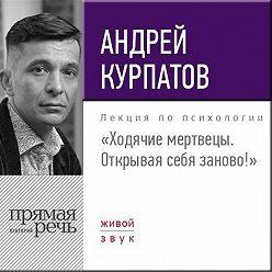 Андрей Курпатов - Лекция «Ходячие мертвецы. Открывая себя заново!»