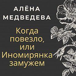 Алёна Медведева - Когда повезло, или Иномирянка замужем
