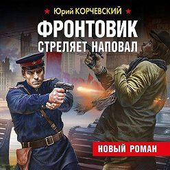 Юрий Корчевский - Фронтовик стреляет наповал