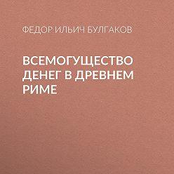 Федор Булгаков - Всемогущество денег в древнем Риме