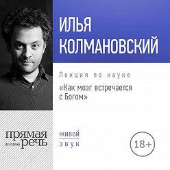 Илья Колмановский - Лекция «Как мозг встречается с Богом (2018)»