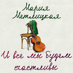 Мария Метлицкая - И все мы будем счастливы