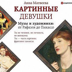 Анна Матвеева - Картинные девушки. Музы и художники: от Рафаэля до Пикассо