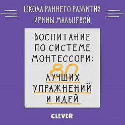 Ирина Мальцева - Воспитание по системе Монтессори. 80 лучших упражнений и идей