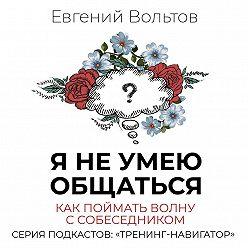 Евгений Вольтов - Я не умею общаться. Как поймать волну с собеседником