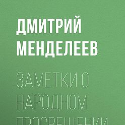 Дмитрий Менделеев - Заметки о народном просвещении