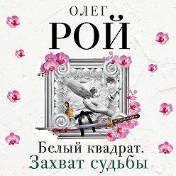 Олег Рой - Белый квадрат. Захват судьбы
