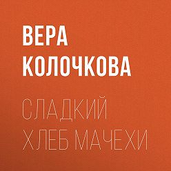 Вера Колочкова - Сладкий хлеб мачехи