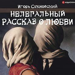 Игорь Сахновский - Нелегальный рассказ о любви