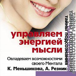 Ксения Меньшикова - Управляем энергией мысли. Овладеваем возможностями своего Ментала