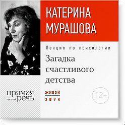 Екатерина Мурашова - Лекция «Загадка счастливого детства»