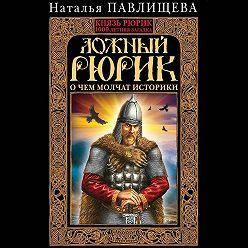 Наталья Павлищева - Ложный Рюрик. О чем молчат историки