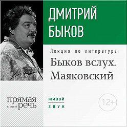 Дмитрий Быков - Лекция «Быков вслух. Маяковский»