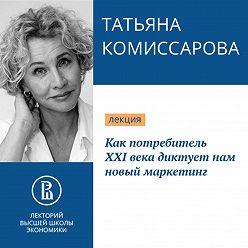 Татьяна Комиссарова - Как потребитель XXI века диктует нам новый маркетинг