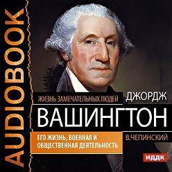 Владимир Чепинский - Джордж Вашингтон. Его жизнь, военная и общественная деятельность