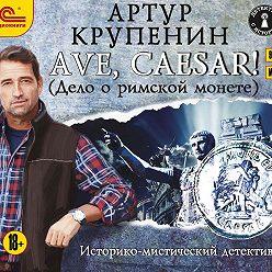 Артур Крупенин - Ave Caesar! (Дело о римской монете)