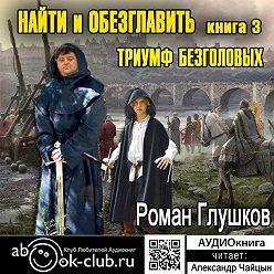 Роман Глушков - Найти и обезглавить! Том 3. Триумф безголовых
