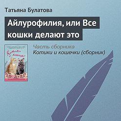 Татьяна Булатова - Айлурофилия, или Все кошки делают это1
