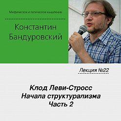 Константин Бандуровский - Лекция №22 «Клод Леви-Стросс. Начала структурализма. Часть 2»