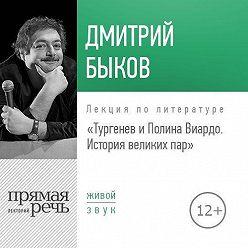 Дмитрий Быков - Лекция «Тургенев и Полина Виардо. История великих пар»
