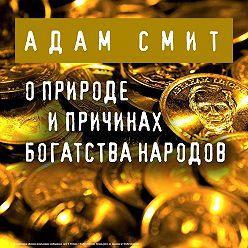 Адам Смит - О природе и причинах богатства народов