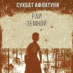 Сухбат Афлатуни - Рай земной