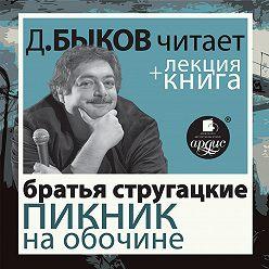 Аркадий и Борис Стругацкие - Пикник на обочине + лекция Дмитрия Быкова