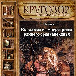 Сергей Нечаев - Королевы и императрицы раннего средневековья