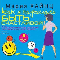 Мария Хайнц - Как я научилась быть счастливой, или 17 экспериментов, которые перевернули мою жизнь