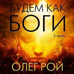 Олег Рой - Будем как боги. 5 часть