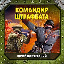 Юрий Корчевский - Командир штрафбата