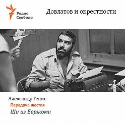 Александр Генис - Довлатов и окрестности. Передача шестая «Щи из Боржоми»