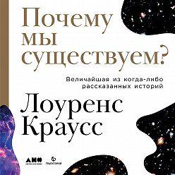 Лоуренс Краусс - Почему мы существуем? Величайшая из когда-либо рассказанных историй