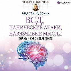 Андрей Русских - ВСД, панические атаки, навязчивые мысли: полный курс избавления