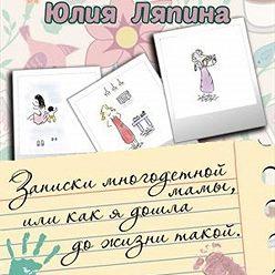 Юлия Ляпина - Записки многодетной мамы, или Как я дошла до жизни такой