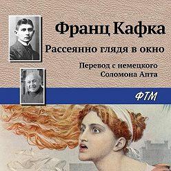 Франц Кафка - Рассеянно глядя в окно