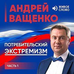 Андрей Ващенко - Потребительский экстремизм. Часть 1