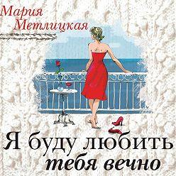 Мария Метлицкая - Я буду любить тебя вечно