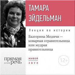 Тамара Эйдельман - Лекция «Екатерина Медичи – коварная отравительница или мудрая правительница»
