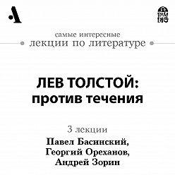 Павел Басинский - Лев Толстой: против течения (Лекции Arzamas)