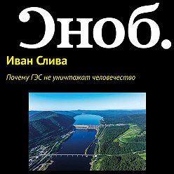 Иван Слива - Почему ГЭС не уничтожат человечество