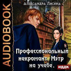 Александра Лисина - Профессиональный некромант. Мэтр на учебе