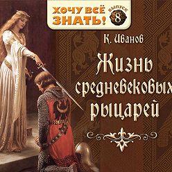 Константин Иванов - Жизнь средневековых рыцарей