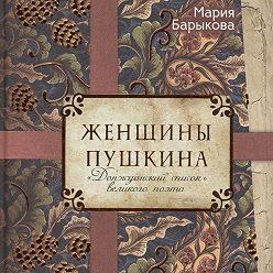 Мария Барыкова - Женщины Пушкина. «Донжуанский список» великого поэта