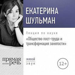 Екатерина Шульман - Лекция «Общество пост-труда и трансформация занятости»