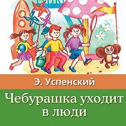 Эдуард Успенский - Чебурашка уходит в люди