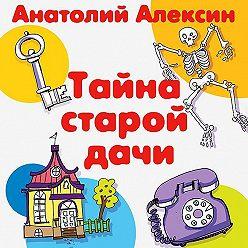 Анатолий Алексин - Тайна старой дачи
