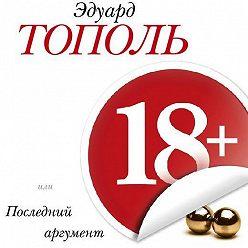 Эдуард Тополь - 18+, или Последний аргумент