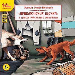 Эрнест Сетон-Томпсон - Приключения щенка и другие рассказы о животных